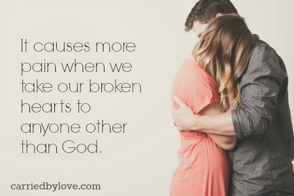 It causes more pain when we take our broken hearts to anyone other than God.