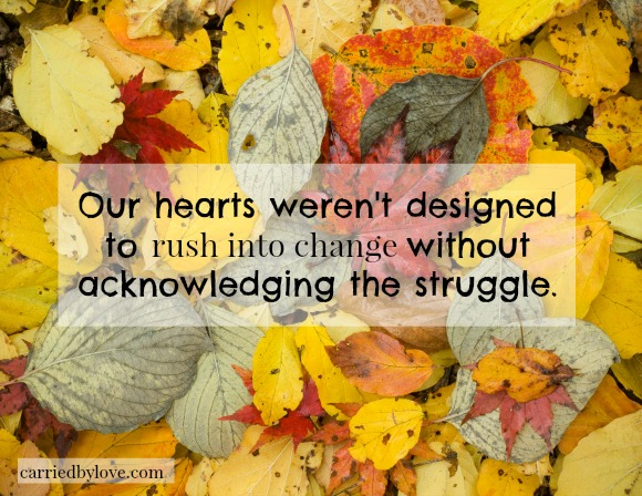 Our hearts weren't designed to rush into change without acknowledging the struggle.